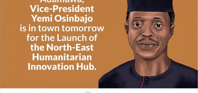 Vice-President Yemi Osinbajo to Launch North-East Humanitarian Innovation Hub in Yola Today