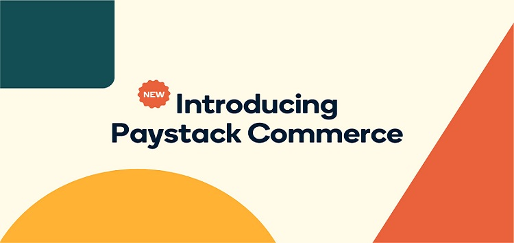 Paystack Launches 'Paystack Commerce' to Help African Businesses Sell Physical and Digital Products Online